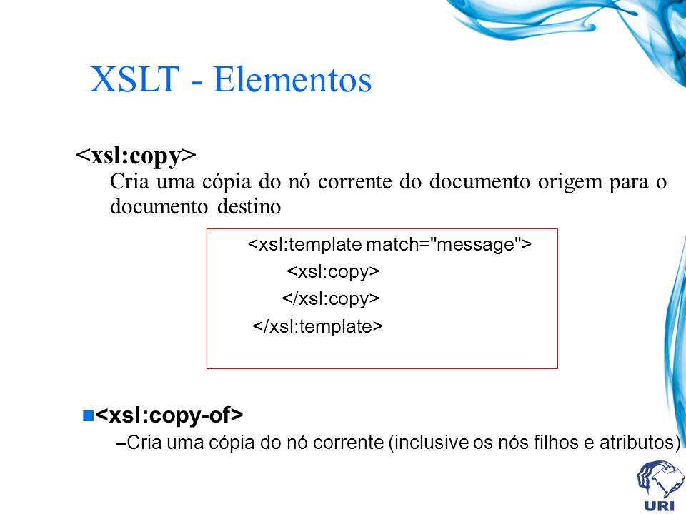 XSLT - Elementos Cria uma cópia do nó corrente do documento origem para o documento destino –Cria uma cópia do nó corrente (inclusive os nós filhos e atributos)