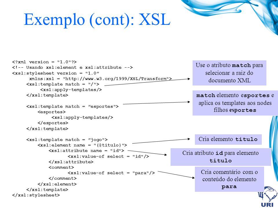 match elemento e sportes e aplica os templates aos nodes filhos esp ortes <xsl:stylesheet version = 1.0 xmlns:xsl = http://www.w3.org/1999/XSL/Transform > Use o atributo match para selecionar a raiz do documento XML Cria elemento titulo Cria atributo id para elemento titulo Cria comentário com o conteúdo do elemento para Exemplo (cont): XSL