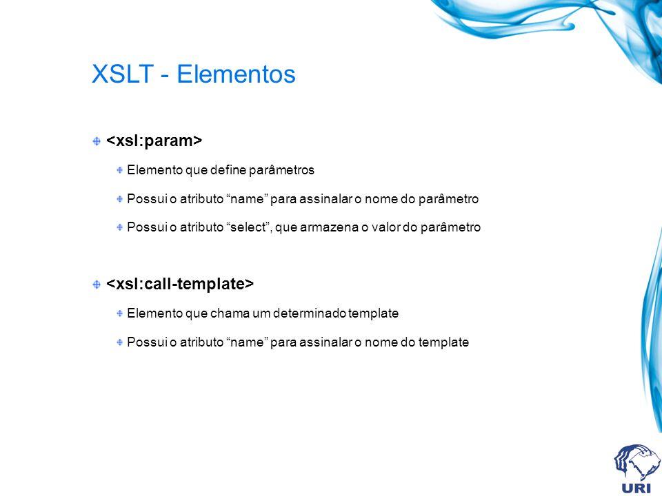 XSLT - Elementos Elemento que define parâmetros Possui o atributo name para assinalar o nome do parâmetro Possui o atributo select, que armazena o valor do parâmetro Elemento que chama um determinado template Possui o atributo name para assinalar o nome do template