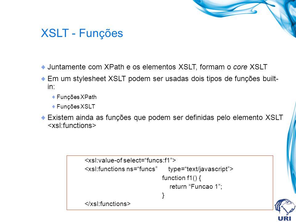 XSLT - Funções Juntamente com XPath e os elementos XSLT, formam o core XSLT Em um stylesheet XSLT podem ser usadas dois tipos de funções built- in: Funções XPath Funções XSLT Existem ainda as funções que podem ser definidas pelo elemento XSLT function f1() { return Funcao 1; }