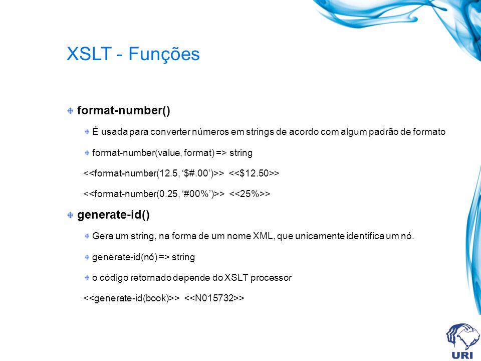 XSLT - Funções format-number() É usada para converter números em strings de acordo com algum padrão de formato format-number(value, format) => string > > generate-id() Gera um string, na forma de um nome XML, que unicamente identifica um nó.