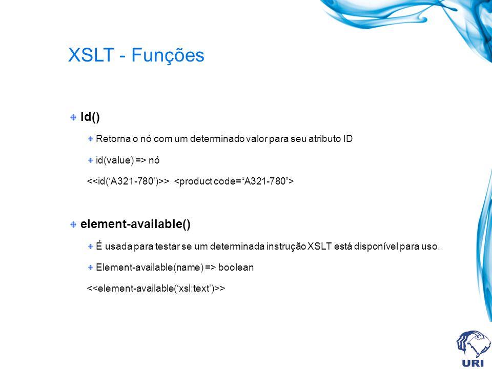 XSLT - Funções id() Retorna o nó com um determinado valor para seu atributo ID id(value) => nó > element-available() É usada para testar se um determinada instrução XSLT está disponível para uso.