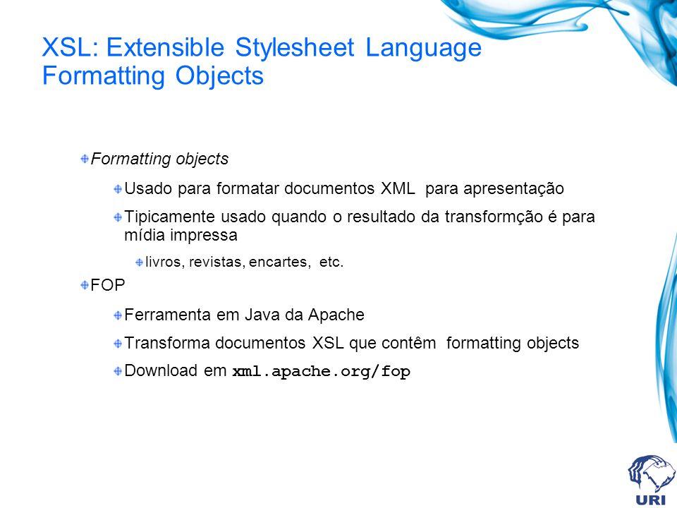 XSL: Extensible Stylesheet Language Formatting Objects Formatting objects Usado para formatar documentos XML para apresentação Tipicamente usado quando o resultado da transformção é para mídia impressa livros, revistas, encartes, etc.