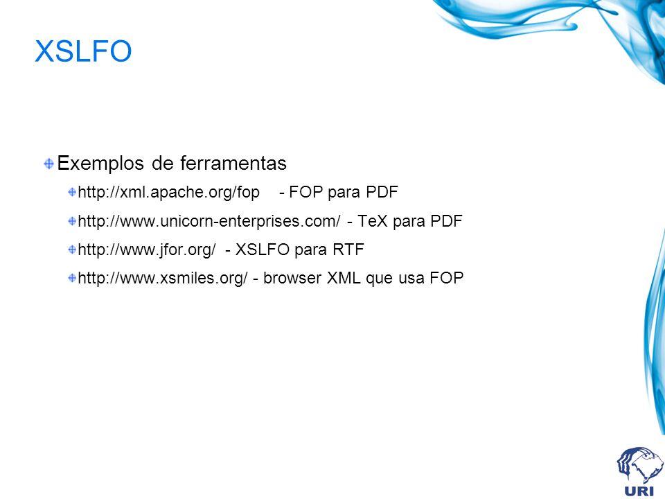 XSLFO Exemplos de ferramentas http://xml.apache.org/fop - FOP para PDF http://www.unicorn-enterprises.com/ - TeX para PDF http://www.jfor.org/ - XSLFO para RTF http://www.xsmiles.org/ - browser XML que usa FOP