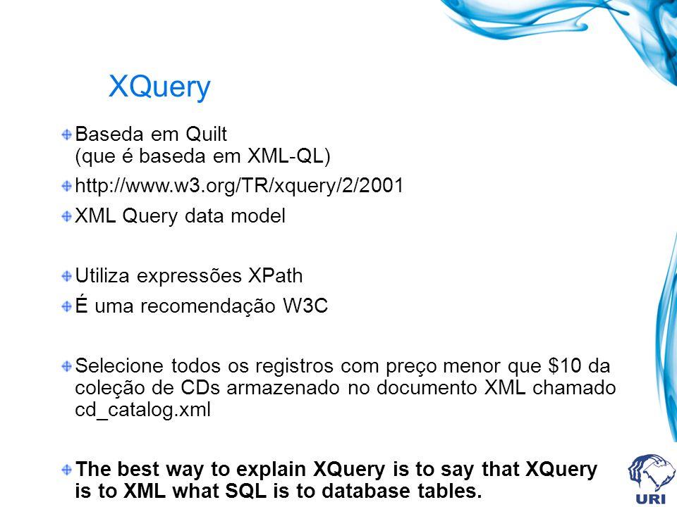 XQuery Baseda em Quilt (que é baseda em XML-QL) http://www.w3.org/TR/xquery/2/2001 XML Query data model Utiliza expressões XPath É uma recomendação W3C Selecione todos os registros com preço menor que $10 da coleção de CDs armazenado no documento XML chamado cd_catalog.xml The best way to explain XQuery is to say that XQuery is to XML what SQL is to database tables.