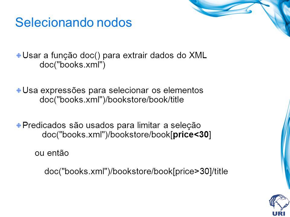 Selecionando nodos Usar a função doc() para extrair dados do XML doc( books.xml ) Usa expressões para selecionar os elementos doc( books.xml )/bookstore/book/title Predicados são usados para limitar a seleção doc( books.xml )/bookstore/book[price 30]/title
