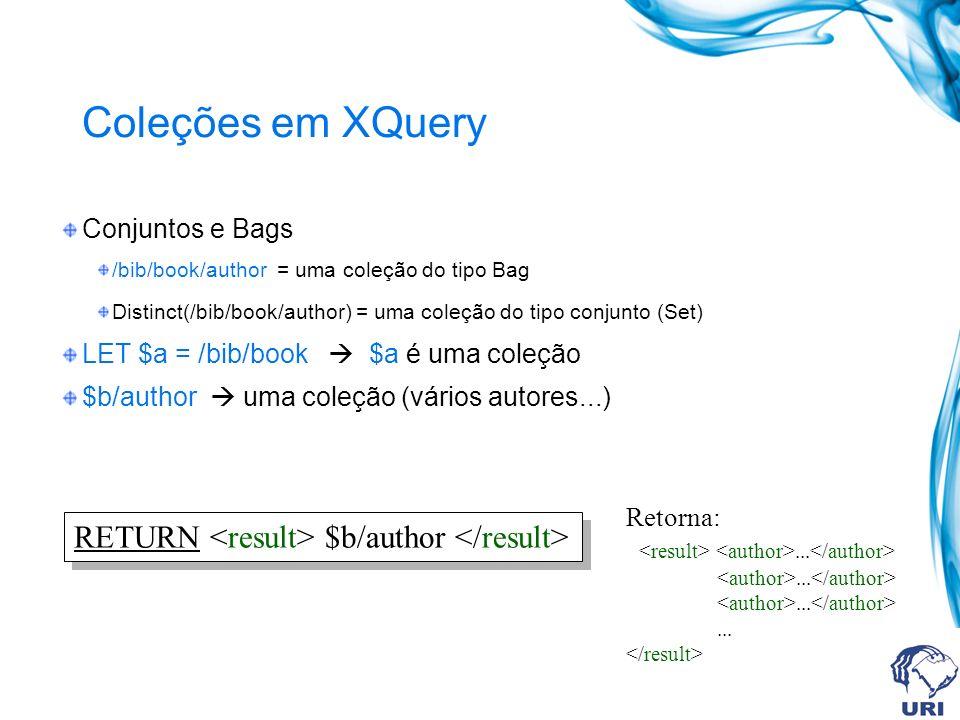 Coleções em XQuery Conjuntos e Bags /bib/book/author = uma coleção do tipo Bag Distinct(/bib/book/author) = uma coleção do tipo conjunto (Set) LET $a = /bib/book $a é uma coleção $b/author uma coleção (vários autores...) RETURN $b/author Retorna:...