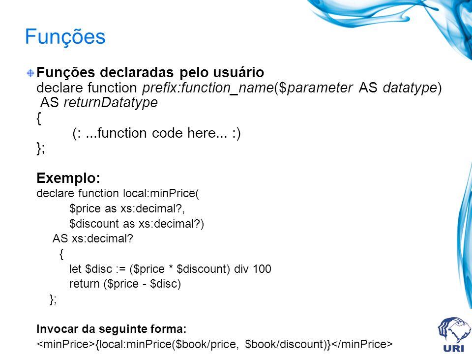 Funções Funções declaradas pelo usuário declare function prefix:function_name($parameter AS datatype) AS returnDatatype { (:...function code here...