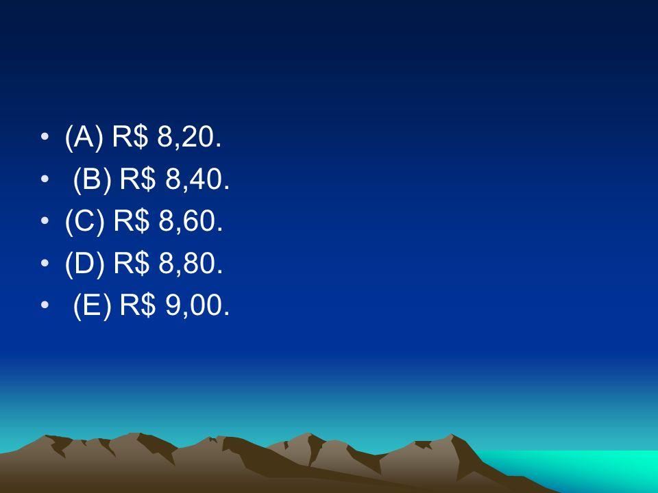 (A) R$ 8,20. (B) R$ 8,40. (C) R$ 8,60. (D) R$ 8,80. (E) R$ 9,00.