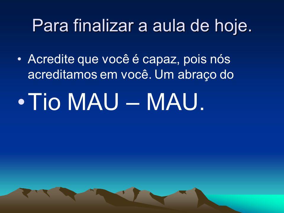Para finalizar a aula de hoje. Acredite que você é capaz, pois nós acreditamos em você. Um abraço do Tio MAU – MAU.
