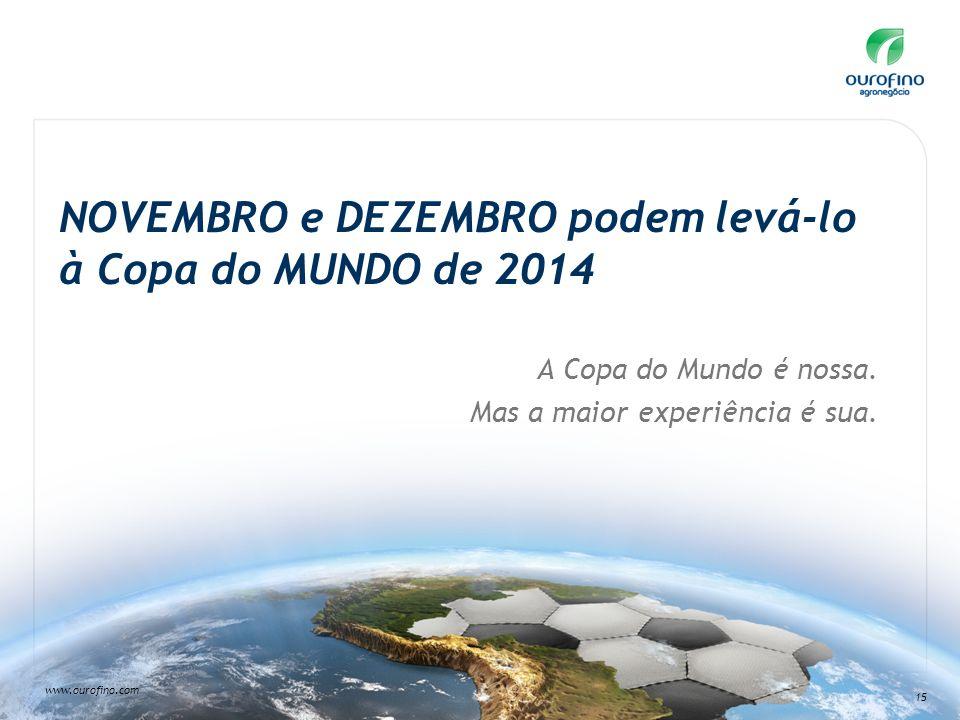 www.ourofino.com 15 NOVEMBRO e DEZEMBRO podem levá-lo à Copa do MUNDO de 2014 A Copa do Mundo é nossa. Mas a maior experiência é sua.