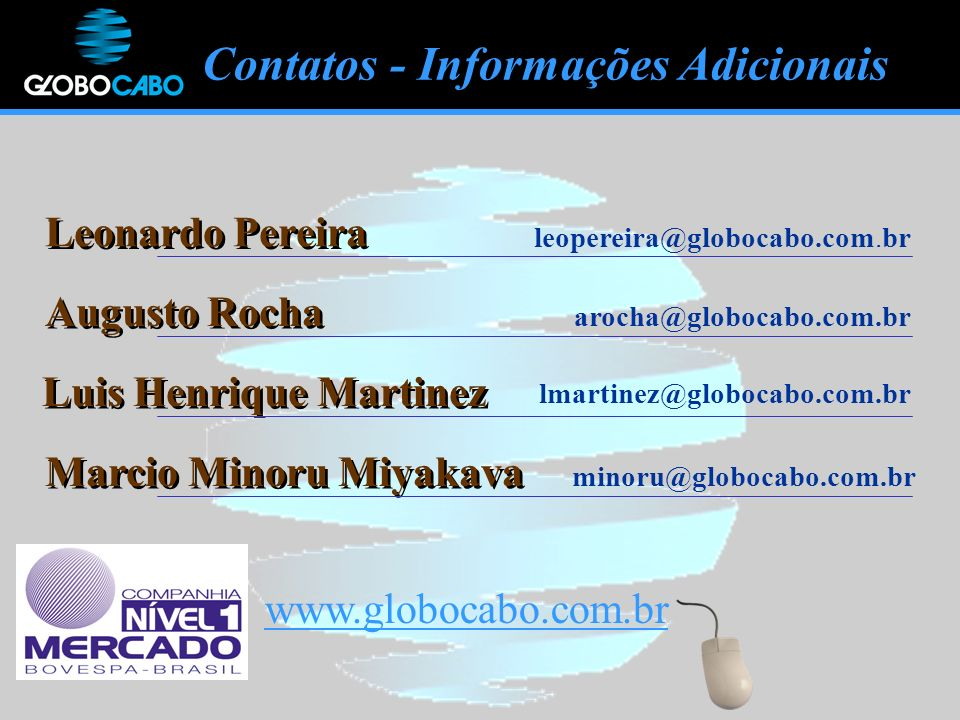 www.globocabo.com.br Leonardo Pereira Augusto Rocha leopereira@globocabo.com.br arocha@globocabo.com.br Contatos - Informações Adicionais Luis Henrique Martinez lmartinez@globocabo.com.br Marcio Minoru Miyakava minoru@globocabo.com.br