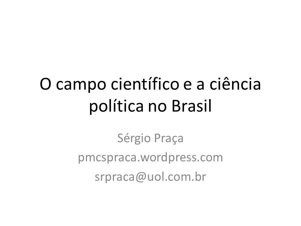 O campo científico e a ciência política no Brasil Sérgio Praça pmcspraca.wordpress.com srpraca@uol.com.br