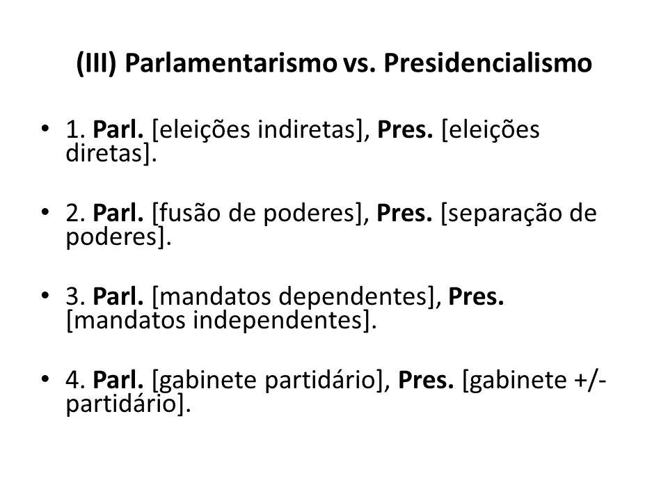 (III) Parlamentarismo vs. Presidencialismo 1. Parl. [eleições indiretas], Pres. [eleições diretas]. 2. Parl. [fusão de poderes], Pres. [separação de p