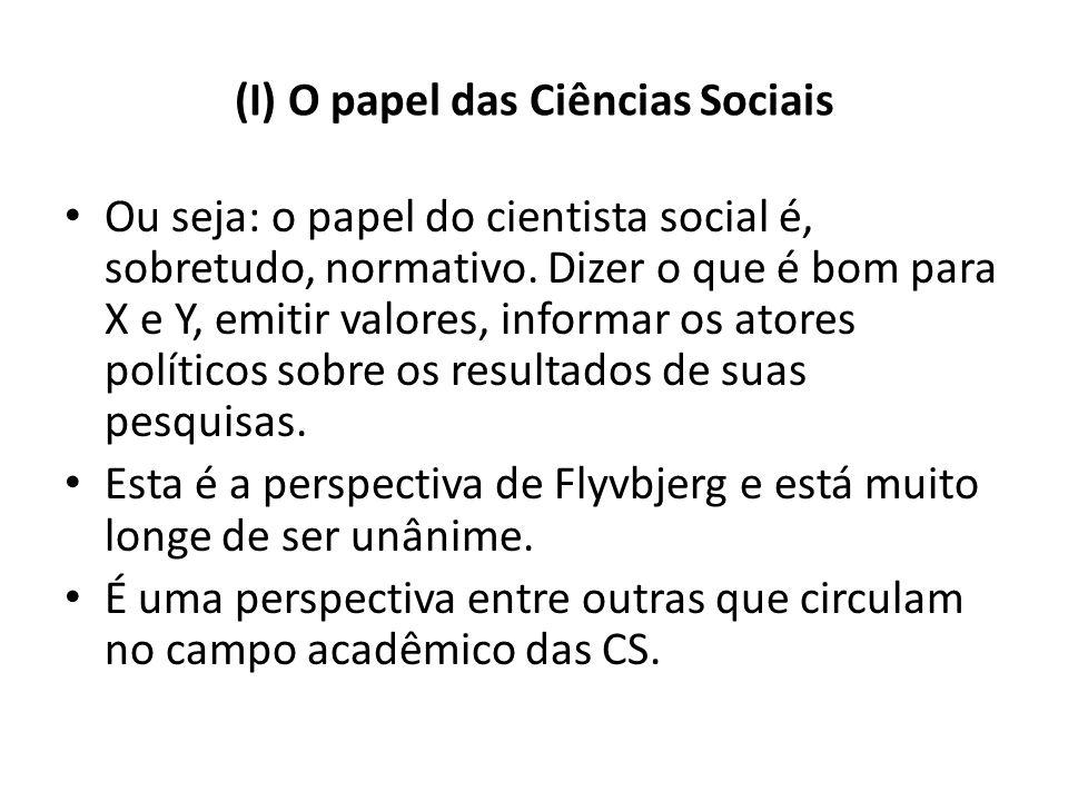 (I) O papel das Ciências Sociais Ou seja: o papel do cientista social é, sobretudo, normativo. Dizer o que é bom para X e Y, emitir valores, informar
