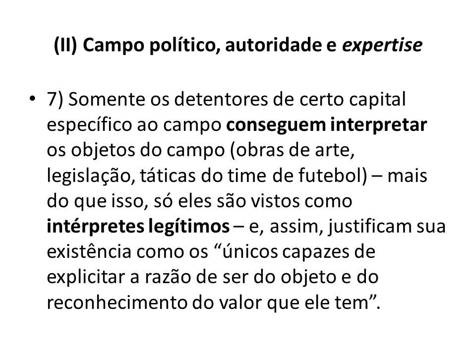 (II) Campo político, autoridade e expertise 7) Somente os detentores de certo capital específico ao campo conseguem interpretar os objetos do campo (o