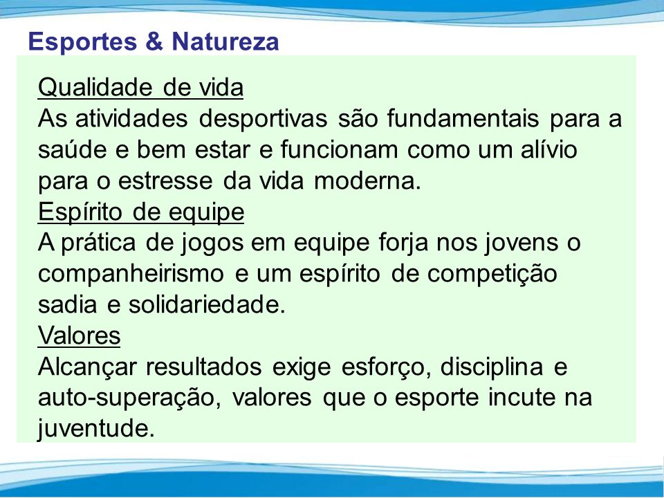 Esportes & Natureza Qualidade de vida As atividades desportivas são fundamentais para a saúde e bem estar e funcionam como um alívio para o estresse da vida moderna.
