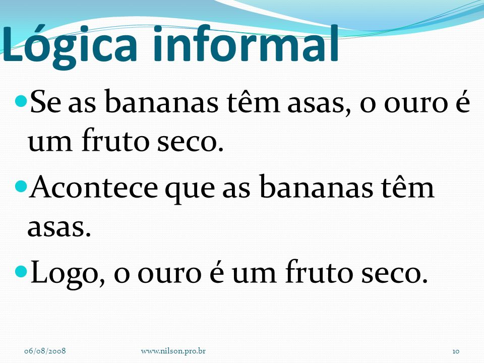 Lógica informal Se as bananas têm asas, o ouro é um fruto seco. Acontece que as bananas têm asas. Logo, o ouro é um fruto seco. 06/08/2008www.nilson.p