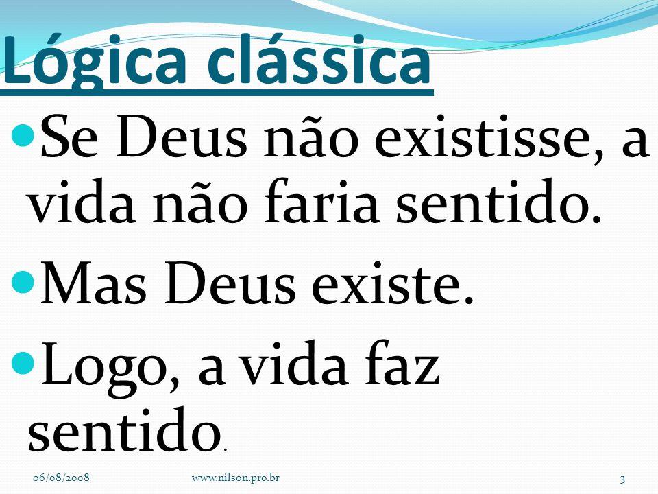Lógica clássica Se Deus não existisse, a vida não faria sentido. Mas Deus existe. Logo, a vida faz sentido. 06/08/2008www.nilson.pro.br3