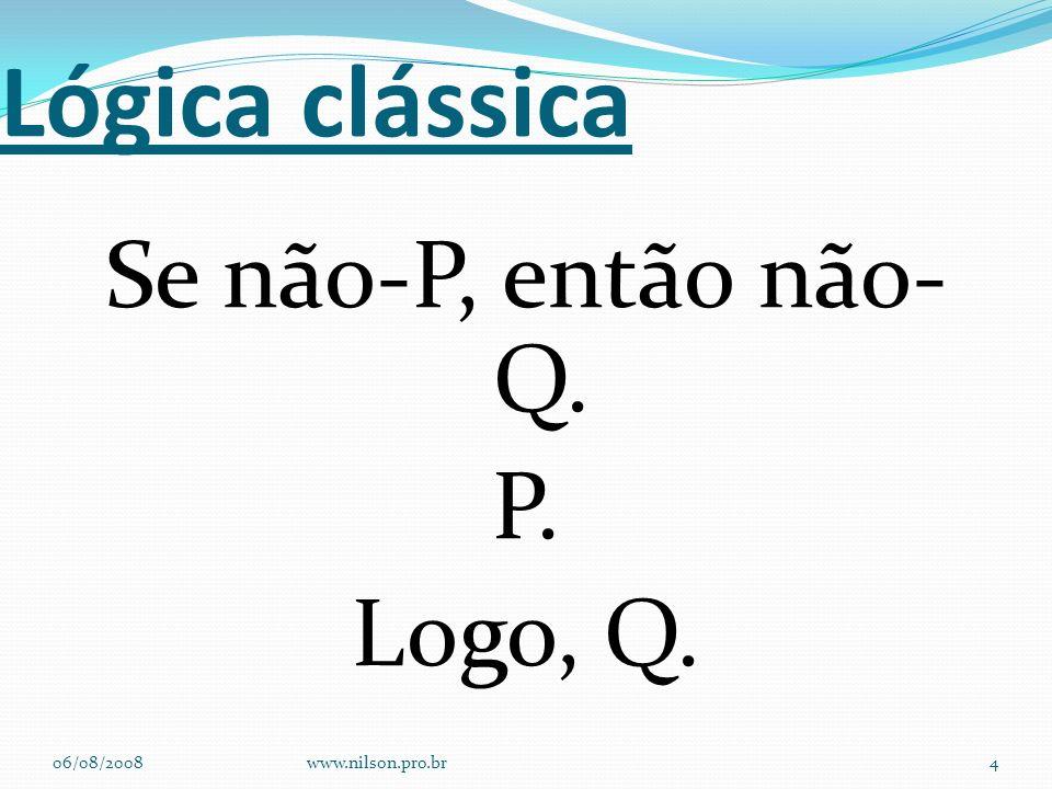 Lógica clássica Se não-P, então não- Q. P. Logo, Q. 06/08/2008www.nilson.pro.br4