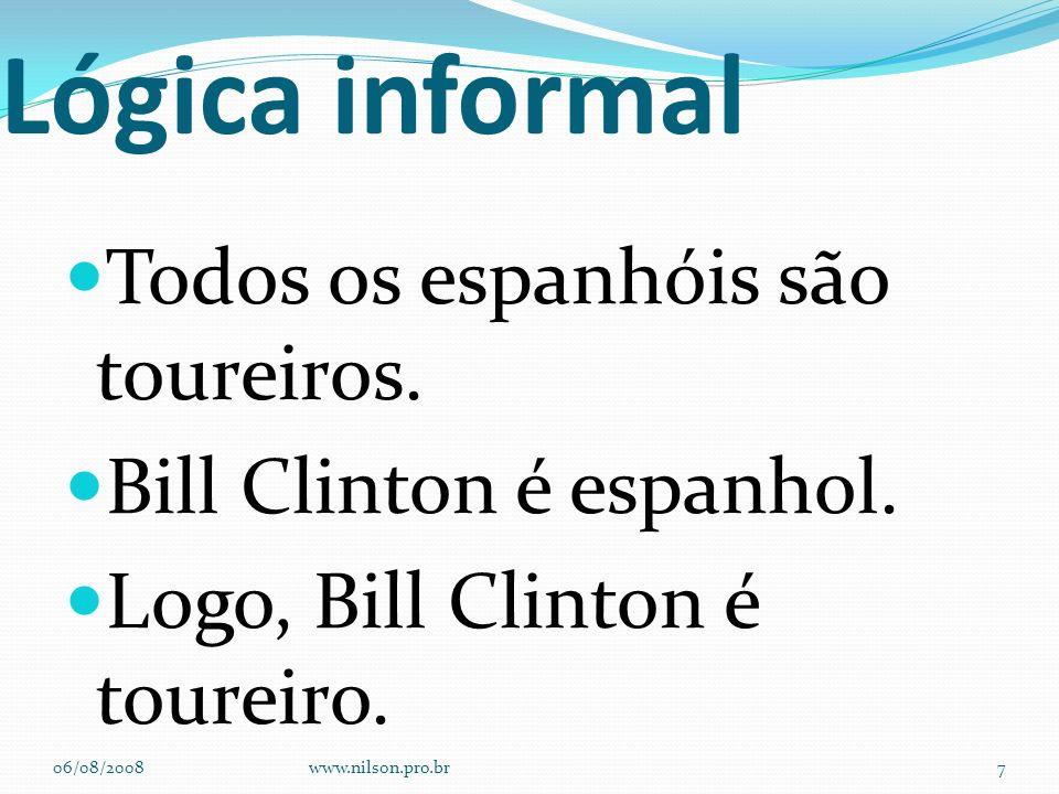 Lógica informal Todos os espanhóis são toureiros. Bill Clinton é espanhol. Logo, Bill Clinton é toureiro. 06/08/2008www.nilson.pro.br7