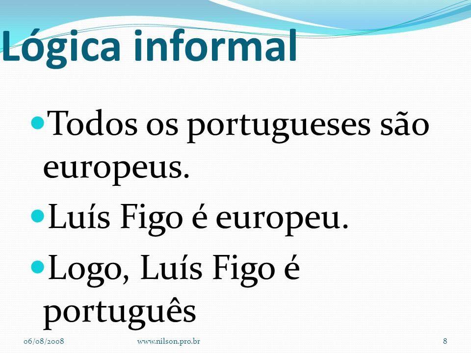 Lógica informal Todos os portugueses são europeus. Luís Figo é europeu. Logo, Luís Figo é português 06/08/2008www.nilson.pro.br8