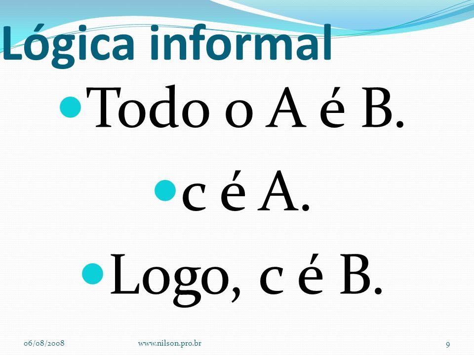 Lógica informal Todo o A é B. c é A. Logo, c é B. 06/08/2008www.nilson.pro.br9