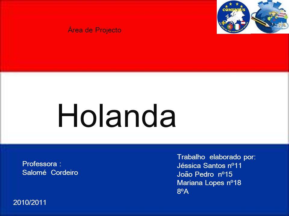 Holanda Trabalho elaborado por: Jéssica Santos nº11 João Pedro nº15 Mariana Lopes nº18 8ºA Área de Projecto Professora : Salomé Cordeiro 2010/2011