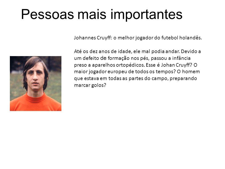 Pessoas mais importantes Johannes Cruyff: o melhor jogador do futebol holandês. Até os dez anos de idade, ele mal podia andar. Devido a um defeito de