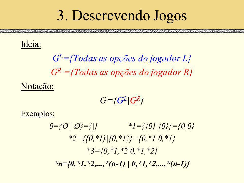 3. Descrevendo Jogos Ideia: G L ={Todas as opções do jogador L} G R ={Todas as opções do jogador R} Notação: G={G L |G R } Exemplos: 0={Ø | Ø}={|}*1={