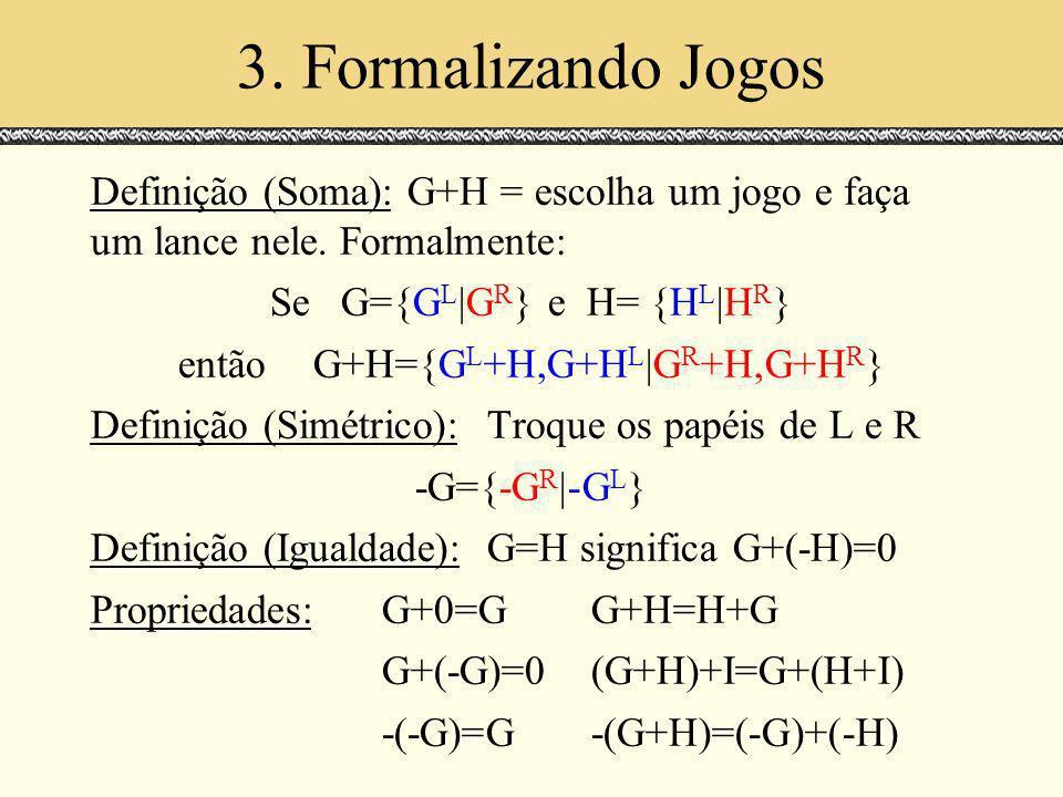 3. Formalizando Jogos Definição (Soma): G+H = escolha um jogo e faça um lance nele. Formalmente: SeG={G L |G R } e H= {H L |H R } entãoG+H={G L +H,G+H