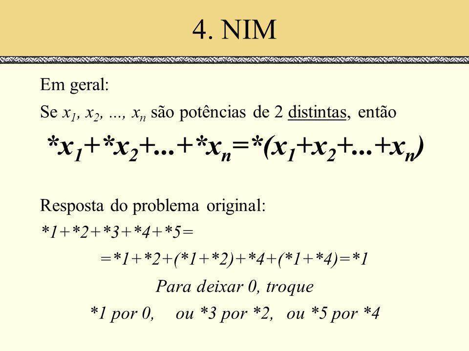 4. NIM Em geral: Se x 1, x 2,..., x n são potências de 2 distintas, então *x 1 +*x 2 +...+*x n =*(x 1 +x 2 +...+x n ) Resposta do problema original: *