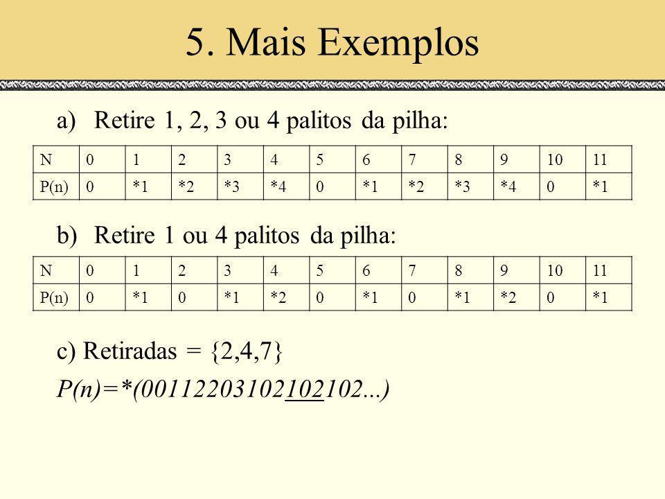 5. Mais Exemplos a)Retire 1, 2, 3 ou 4 palitos da pilha: b)Retire 1 ou 4 palitos da pilha: c) Retiradas = {2,4,7} P(n)=*(00112203102102102...) N012345