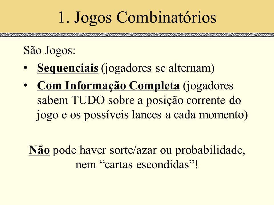 1. Jogos Combinatórios São Jogos: Sequenciais (jogadores se alternam) Com Informação Completa (jogadores sabem TUDO sobre a posição corrente do jogo e