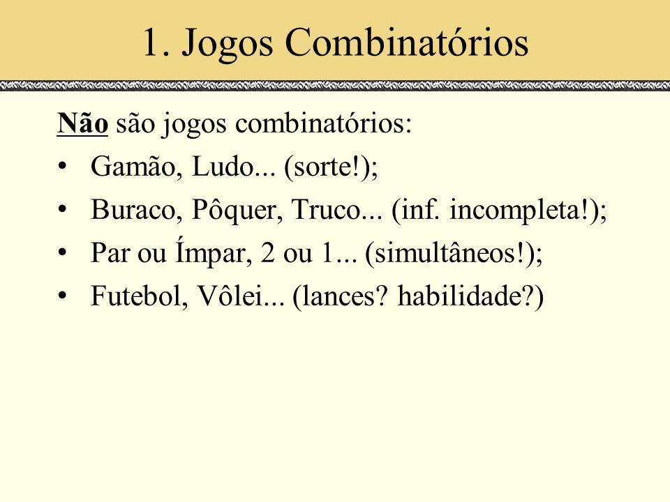 1. Jogos Combinatórios Não são jogos combinatórios: Gamão, Ludo... (sorte!); Buraco, Pôquer, Truco... (inf. incompleta!); Par ou Ímpar, 2 ou 1... (sim