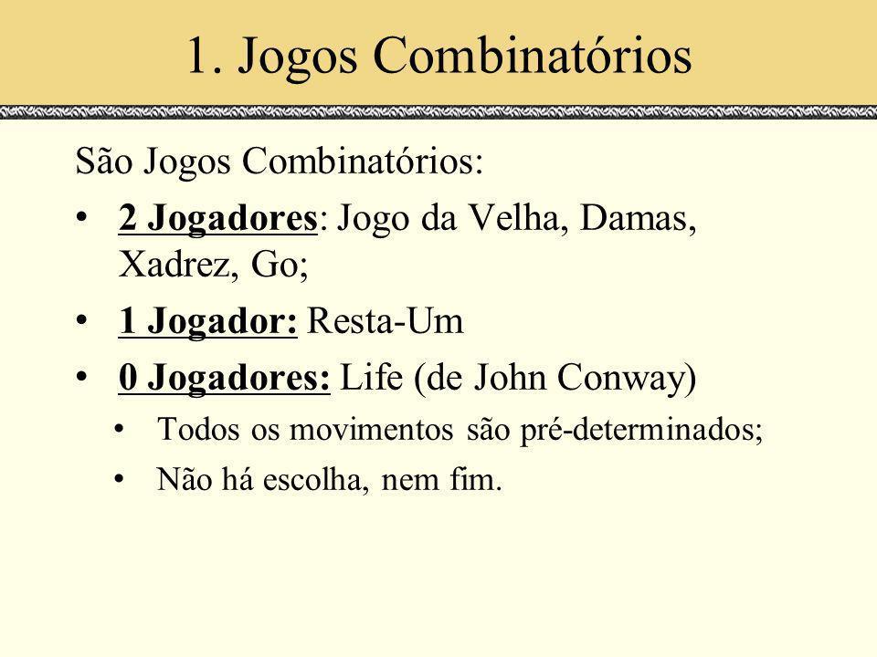 1. Jogos Combinatórios São Jogos Combinatórios: 2 Jogadores: Jogo da Velha, Damas, Xadrez, Go; 1 Jogador: Resta-Um 0 Jogadores: Life (de John Conway)