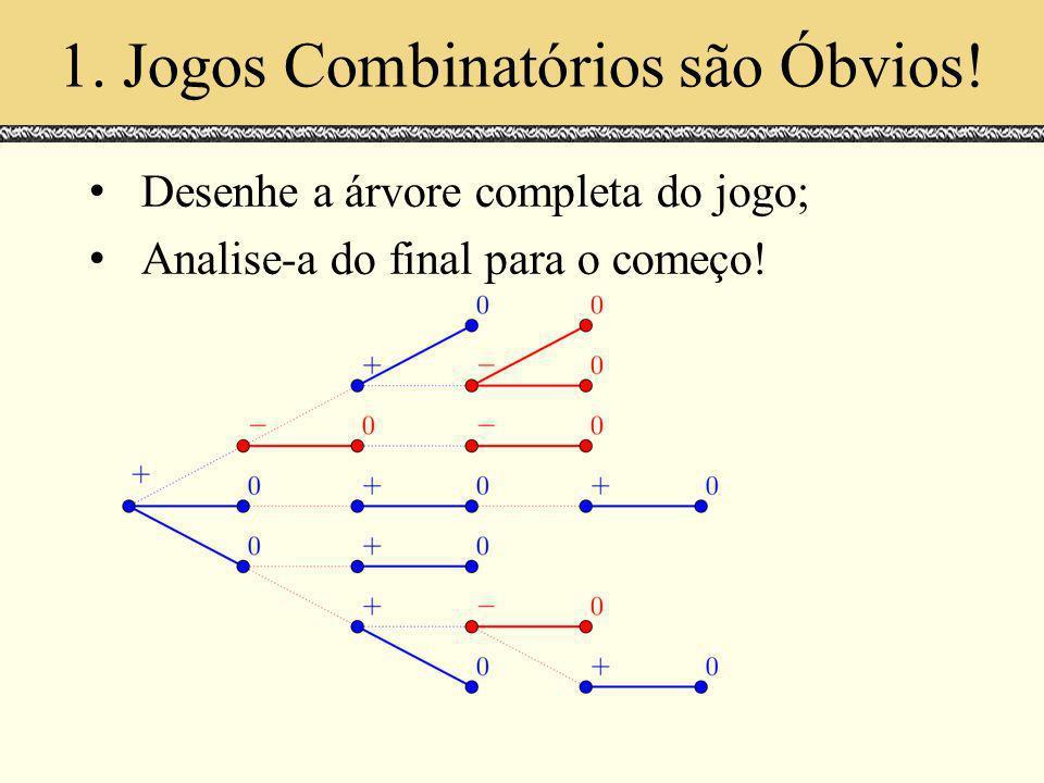 1. Jogos Combinatórios são Óbvios! Desenhe a árvore completa do jogo; Analise-a do final para o começo!