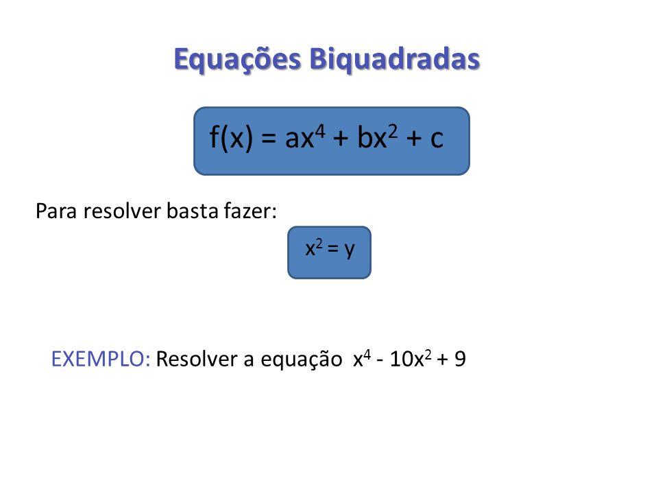 Equações Biquadradas f(x) = ax 4 + bx 2 + c Para resolver basta fazer: x 2 = y EXEMPLO: Resolver a equação x 4 - 10x 2 + 9