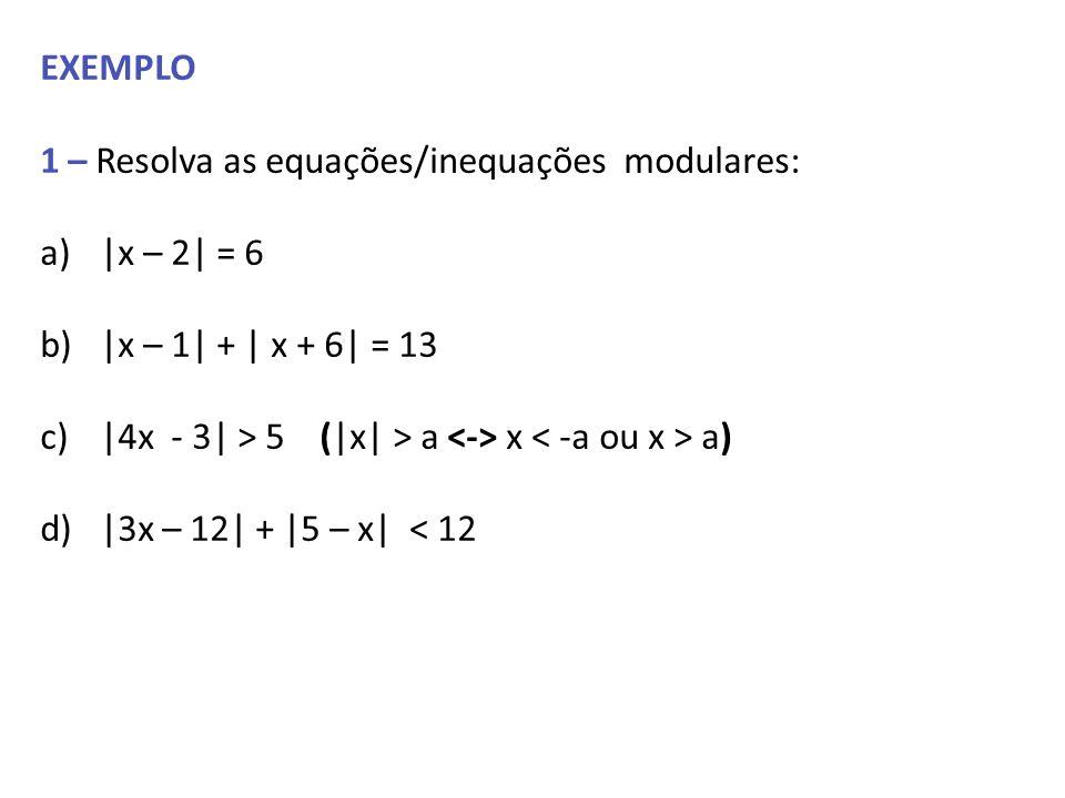 EXEMPLO 1 – Resolva as equações/inequações modulares: a)|x – 2| = 6 b)|x – 1| + | x + 6| = 13 c)|4x - 3| > 5 (|x| > a x a) d)|3x – 12| + |5 – x| < 12