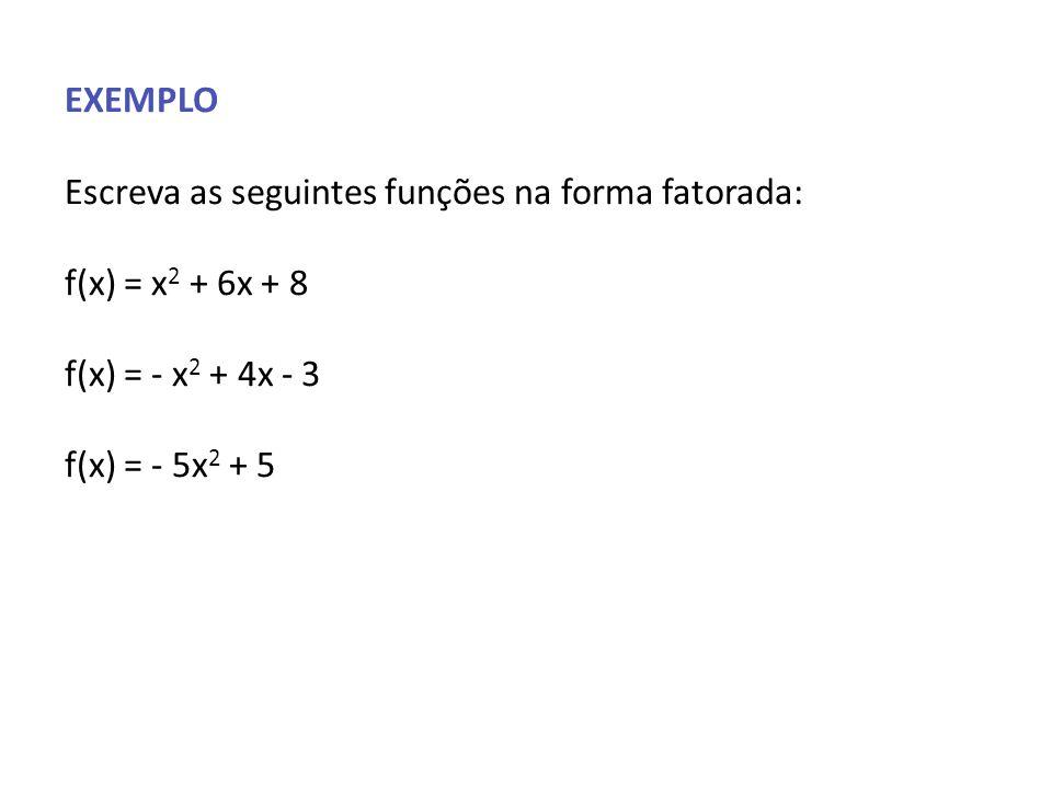 EXEMPLO Escreva as seguintes funções na forma fatorada: f(x) = x 2 + 6x + 8 f(x) = - x 2 + 4x - 3 f(x) = - 5x 2 + 5