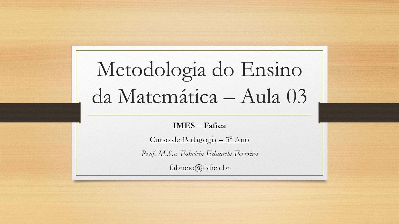 Metodologia do Ensino da Matemática – Aula 03 IMES – Fafica Curso de Pedagogia – 3º Ano Prof. M.S.c. Fabricio Eduardo Ferreira fabricio@fafica.br