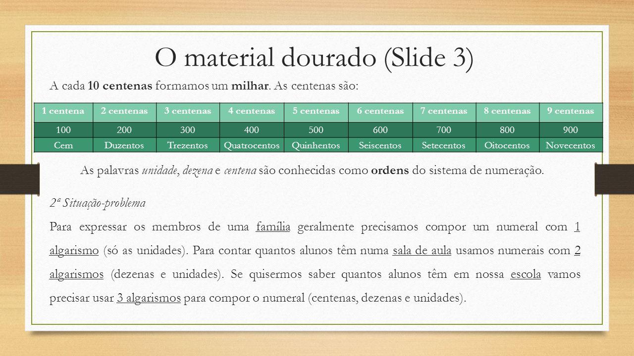 O material dourado (Slide 3) A cada 10 centenas formamos um milhar. As centenas são: 1 centena2 centenas3 centenas4 centenas5 centenas6 centenas7 cent