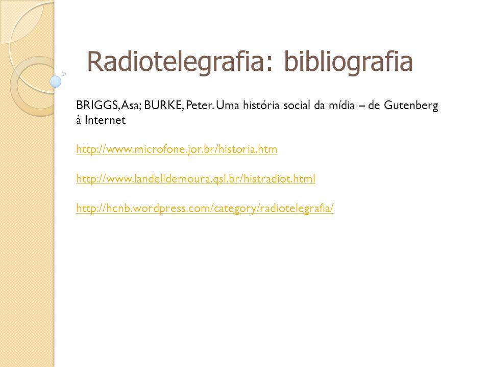 Radiotelegrafia: bibliografia BRIGGS, Asa; BURKE, Peter. Uma história social da mídia – de Gutenberg à Internet http://www.microfone.jor.br/historia.h