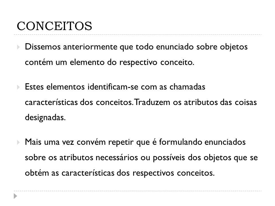 CONCEITOS Dissemos anteriormente que todo enunciado sobre objetos contém um elemento do respectivo conceito. Estes elementos identificam-se com as cha