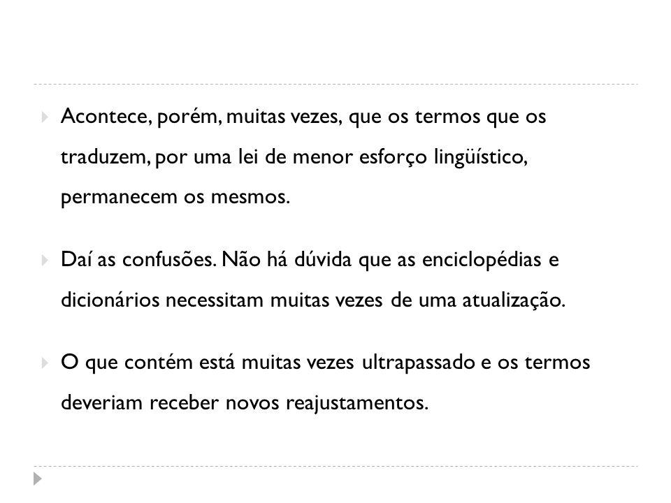 Acontece, porém, muitas vezes, que os termos que os traduzem, por uma lei de menor esforço lingüístico, permanecem os mesmos. Daí as confusões. Não há