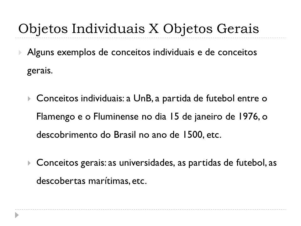 Objetos Individuais X Objetos Gerais Alguns exemplos de conceitos individuais e de conceitos gerais. Conceitos individuais: a UnB, a partida de futebo