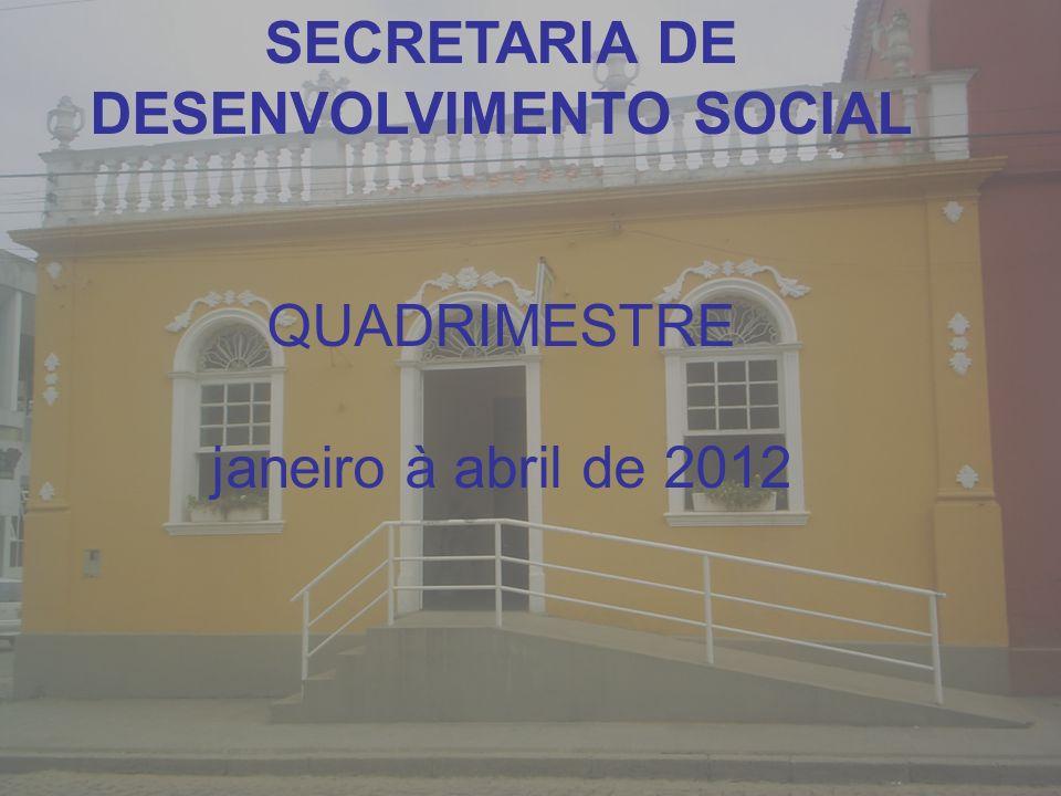SECRETARIA DE DESENVOLVIMENTO SOCIAL QUADRIMESTRE janeiro à abril de 2012