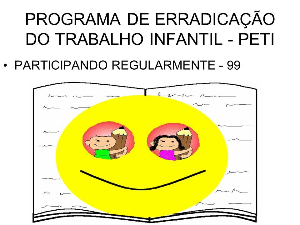 PROGRAMA DE ERRADICAÇÃO DO TRABALHO INFANTIL - PETI PARTICIPANDO REGULARMENTE - 99