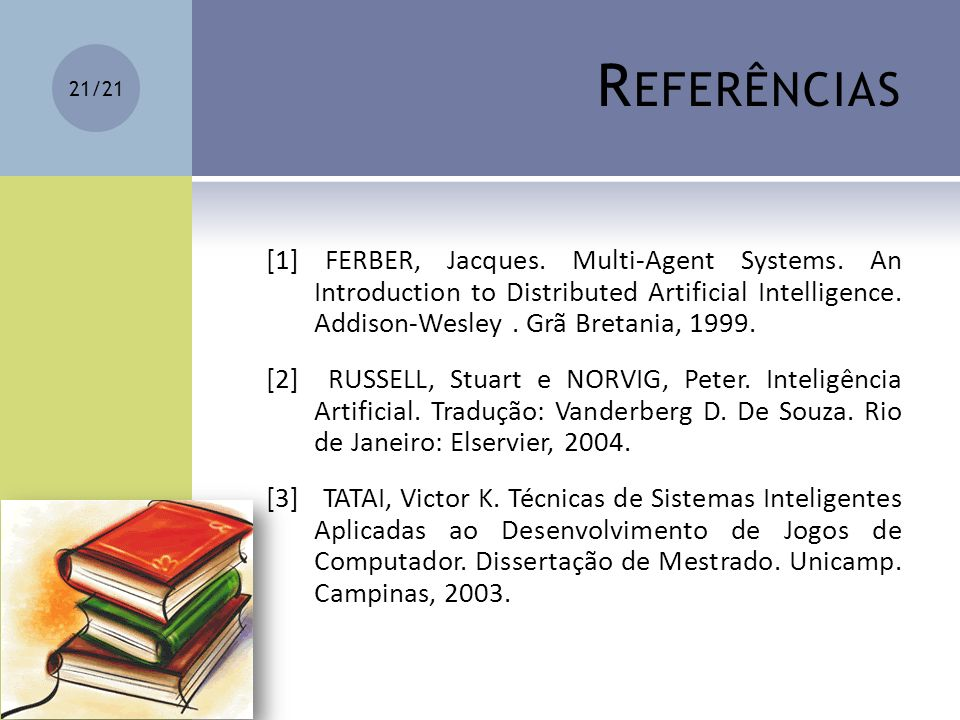 R EFERÊNCIAS [1] FERBER, Jacques. Multi-Agent Systems. An Introduction to Distributed Artificial Intelligence. Addison-Wesley. Grã Bretania, 1999. [2]