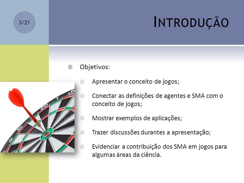 I NTRODUÇÃO Objetivos: Apresentar o conceito de jogos; Conectar as definições de agentes e SMA com o conceito de jogos; Mostrar exemplos de aplicações
